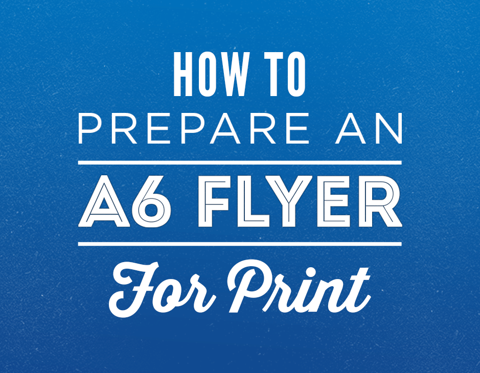 how to professionally prepare an a6 flyer for print